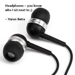 Poster: Headphones -- you know  who I sit next to ;)  -- Varun Batra