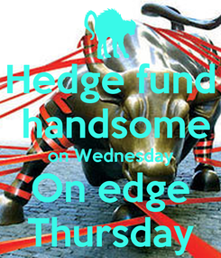 Poster: Hedge fund  handsome on Wednesday On edge Thursday