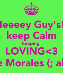 Poster: Heeeey Guy's!  keep Calm keeping  LOVING<3 Elliie Morales (; aight