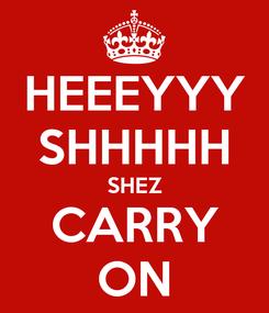 Poster: HEEEYYY SHHHHH SHEZ CARRY ON