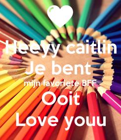 Poster: Heeyy caitlin Je bent  mijn favoriete BFF Ooit Love youu