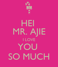 Poster: HEI  MR. AJIE I LOVE YOU  SO MUCH