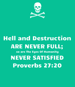 Poster: Hell and Destruction ARE NEVER FULL; so are The Eyes Of Humanity  NEVER SATISFIED  Proverbs 27:20