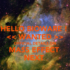 Poster: HELLO BIOWARE !   << WANTED >>  OFFICIAL DETAILS ON MASS EFFECT  NEXT
