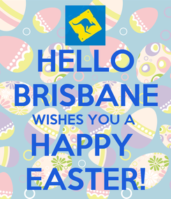 Poster: HELLO BRISBANE WISHES YOU A  HAPPY  EASTER!