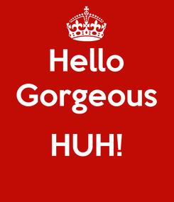 Poster: Hello Gorgeous  HUH!