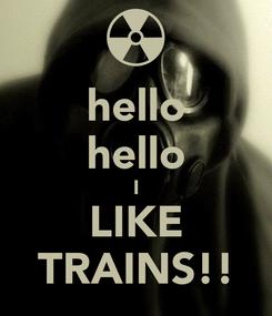 Poster: hello hello I LIKE TRAINS!!