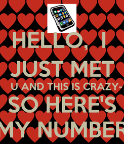 Poster: HELLO,  I  JUST MET    U AND THIS IS CRAZY- SO HERE'S MY NUMBER