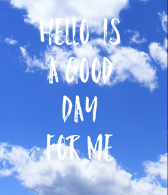 Poster: HELLO  IS  A GOOD  DAY  FOR ME