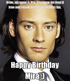 Poster: Hello, my name is Urs. You know me from Il Divo and I know you're my greatest fan. Happy Birthday Mira :)