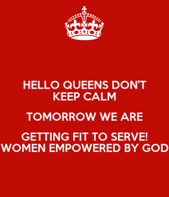 Poster: HELLO QUEENS DON'T KEEP CALM TOMORROW WE ARE GETTING FIT TO SERVE! WOMEN EMPOWERED BY GOD