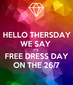 Poster: HELLO THERSDAY WE SAY  IT'S  FREE DRESS DAY ON THE 26/7