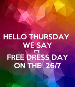 Poster: HELLO THURSDAY  WE SAY IT'S  FREE DRESS DAY ON THE  26/7