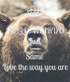 Poster: HELLO WEIRDO Just Remain Same Love the way you are