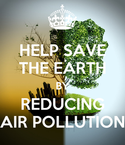 Poster: HELP SAVE THE EARTH BY REDUCING AIR POLLUTION