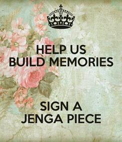 Poster: HELP US BUILD MEMORIES  SIGN A JENGA PIECE