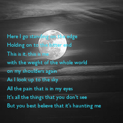 Poster:    Here I go standing on the edge Holding on to the bitter end This is it, this is me  with the weight of the whole world  on my shoulders again As I look