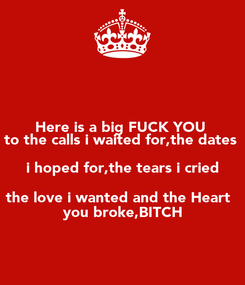 Poster: Here is a big FUCK YOU  to the calls i waited for,the dates  i hoped for,the tears i cried the love i wanted and the Heart   you broke,BITCH