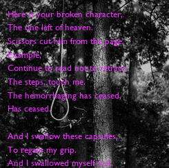 Poster: Here is your broken character,  The one left of heaven. Scissors cut him from the page,  Example, Continue to read not to retrace  The steps, touch me. The hemorrhaging has ceased,  Has ceased.  And