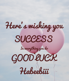 Poster: Here's wishing you  SUCCESS  In everything you do GOOD LUCK Habeebiii
