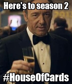 Poster: Here's to season 2 #HouseOfCards