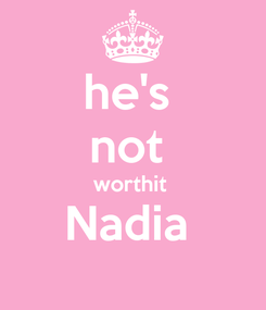 Poster: he's  not  worthit  Nadia