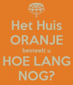 Poster: Het Huis ORANJE besteelt u HOE LANG NOG?