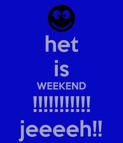 Poster: het is WEEKEND !!!!!!!!!!! jeeeeh!!
