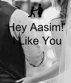 Poster: Hey Aasim!  I Like You