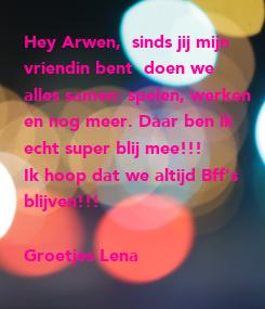 Poster: Hey Arwen,  sinds jij mijn  vriendin bent  doen we  alles samen: spelen, werken  en nog meer. Daar ben ik  echt super blij mee!!! Ik hoop dat we altijd Bff's blijven!!!  Groetjes
