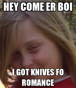 Poster: HEY COME ER BOI I GOT KNIVES FO ROMANCE