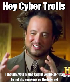 Poster: Hey Cyber Trolls  I thought your mama taught you better than to not dis someone on the internet
