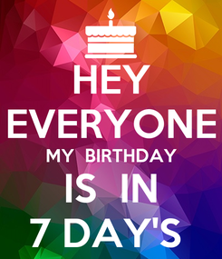 Poster: HEY EVERYONE MY  BIRTHDAY IS  IN 7 DAY'S