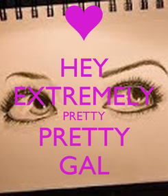 Poster: HEY EXTREMELY PRETTY PRETTY GAL