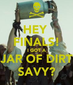Poster: HEY  FINALS! I GOT A JAR OF DIRT SAVY?