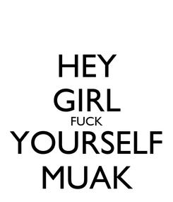 Poster: HEY GIRL FUCK YOURSELF MUAK