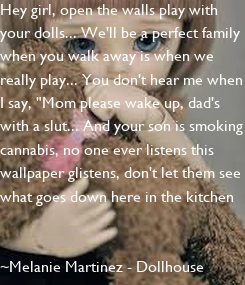 """Poster: Hey girl, open the walls play with your dolls... We'll be a perfect family when you walk away is when we really play... You don't hear me when I say, """"Mom please wake up,"""