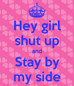 Poster: Hey girl shut up and Stay by my side