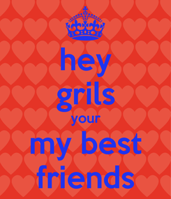 Poster: hey grils your my best friends