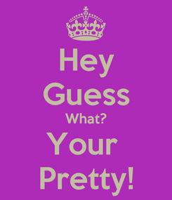 Poster: Hey Guess What? Your  Pretty!