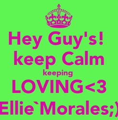 Poster: Hey Guy's!  keep Calm keeping  LOVING<3 Ellie`Morales;)