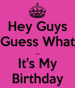 Poster: Hey Guys Guess What ... It's My Birthday