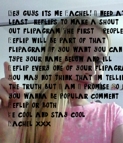 Poster: Hey guys it's me Rachel! I need at  least 150 reflips to make a shout  out flipagram. The first 10  people to  Reflip will be part of that  flipagram.
