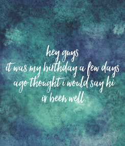 Poster: hey guys it was my birthday a few days  ago thought i would say hi iv been well