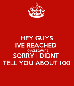 Poster: HEY GUYS IVE REACHED  110 FOLLOWERS SORRY I DIDNT  TELL YOU ABOUT 100