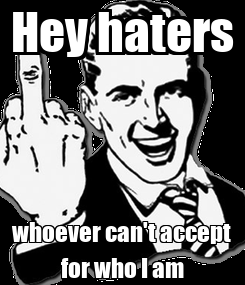 Poster: Hey haters whoever can't accept for who I am