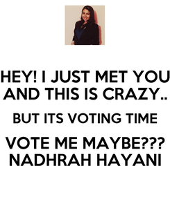Poster: HEY! I JUST MET YOU AND THIS IS CRAZY.. BUT ITS VOTING TIME VOTE ME MAYBE??? NADHRAH HAYANI