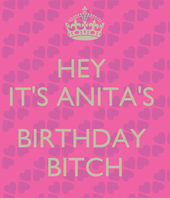 Poster: HEY  IT'S ANITA'S   BIRTHDAY  BITCH