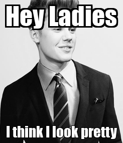Poster: Hey Ladies I think I look pretty