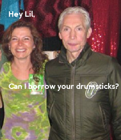 Poster: Hey Lil,      Can I borrow your drumsticks?